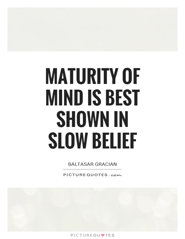 Maturity of mind is best shown in slow belief Picture Quote #1