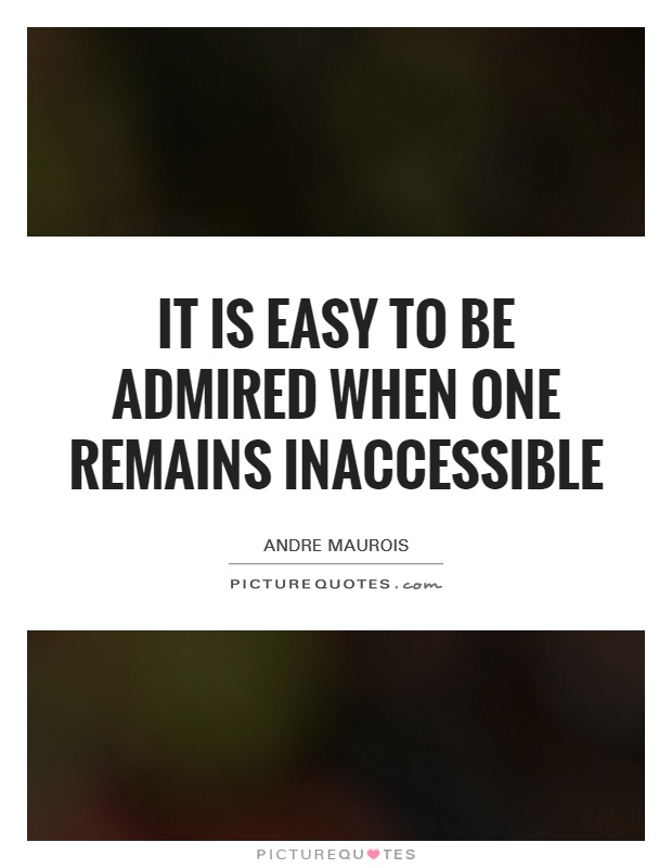 It is easy to be admired when one remains inaccessible Picture Quote #1