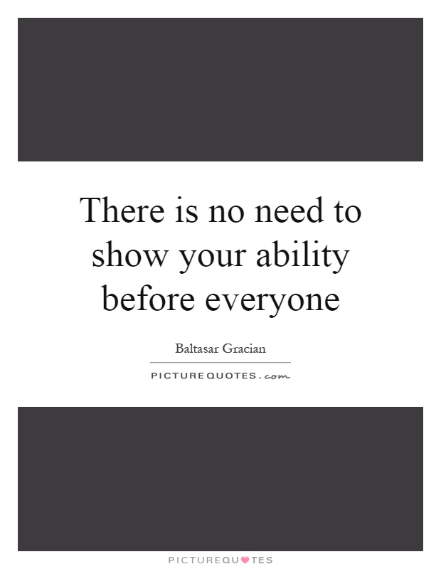 There is no need to show your ability before everyone Picture Quote #1