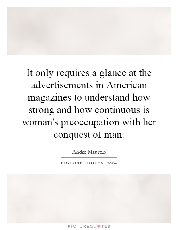 It only requires a glance at the advertisements in American magazines to understand how strong and how continuous is woman's preoccupation with her conquest of man Picture Quote #1