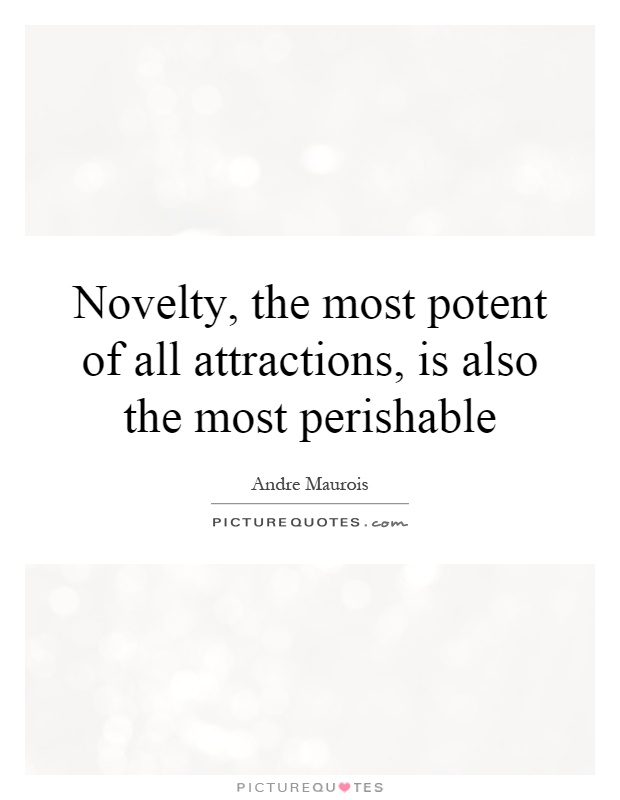 Novelty, the most potent of all attractions, is also the most perishable Picture Quote #1