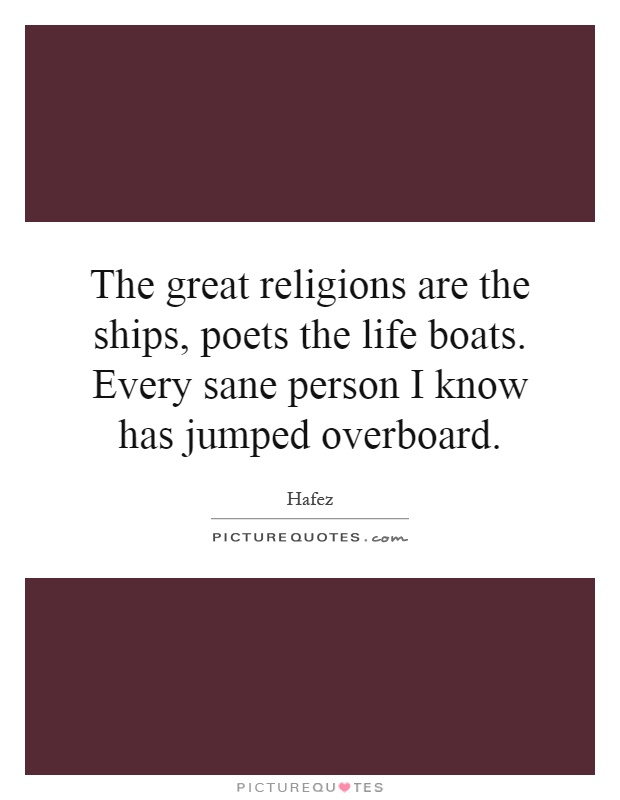 The great religions are the ships, poets the life boats. Every sane person I know has jumped overboard Picture Quote #1