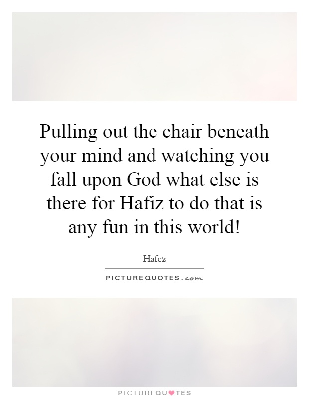 Pulling out the chair beneath your mind and watching you fall upon God what else is there for Hafiz to do that is any fun in this world! Picture Quote #1
