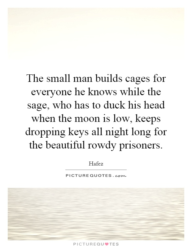 The small man builds cages for everyone he knows while the sage, who has to duck his head when the moon is low, keeps dropping keys all night long for the beautiful rowdy prisoners Picture Quote #1