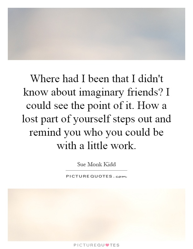 Where had I been that I didn't know about imaginary friends? I could see the point of it. How a lost part of yourself steps out and remind you who you could be with a little work Picture Quote #1