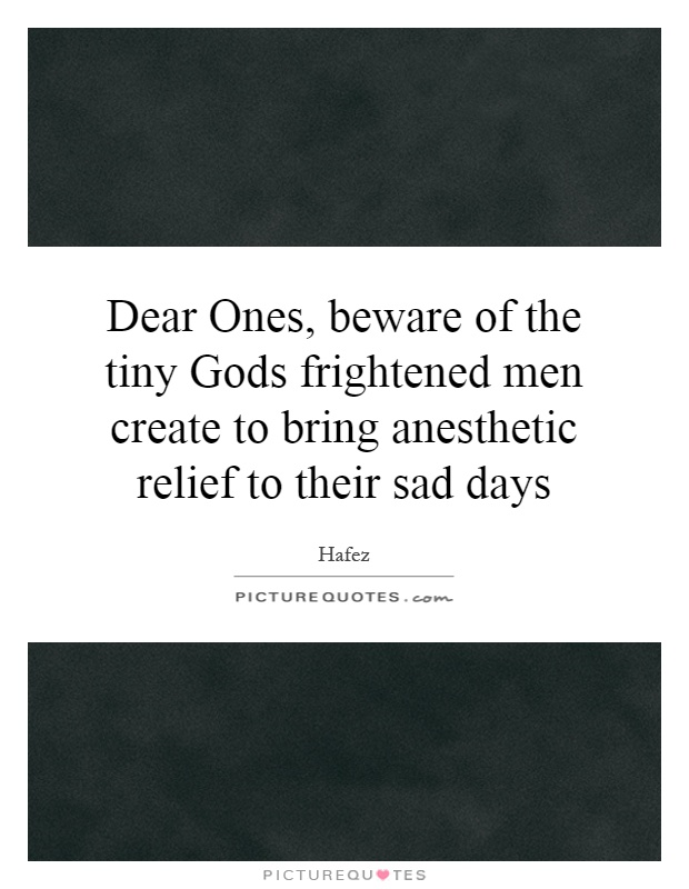 Dear Ones, beware of the tiny Gods frightened men create to bring anesthetic relief to their sad days Picture Quote #1