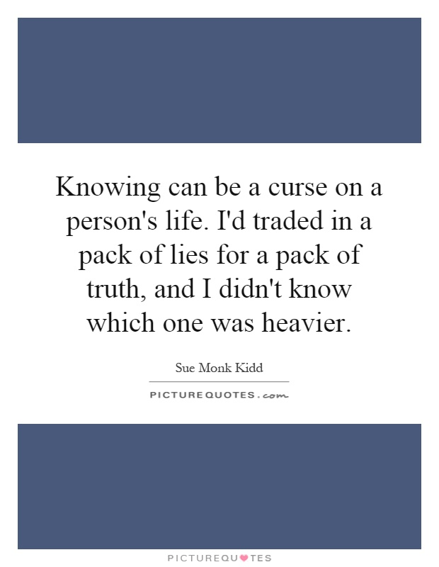 Knowing can be a curse on a person's life. I'd traded in a pack of lies for a pack of truth, and I didn't know which one was heavier Picture Quote #1