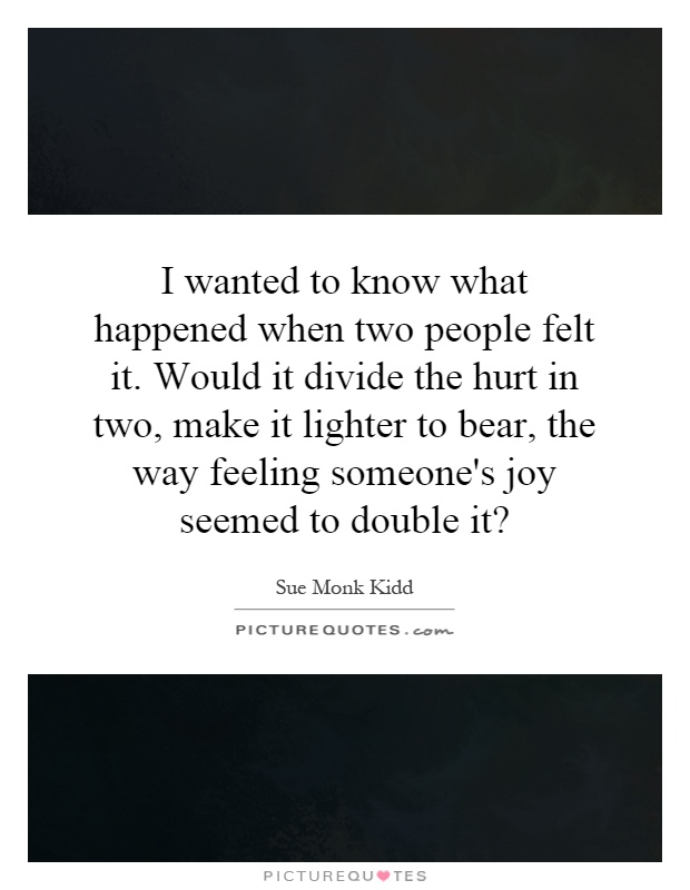 I wanted to know what happened when two people felt it. Would it divide the hurt in two, make it lighter to bear, the way feeling someone's joy seemed to double it? Picture Quote #1
