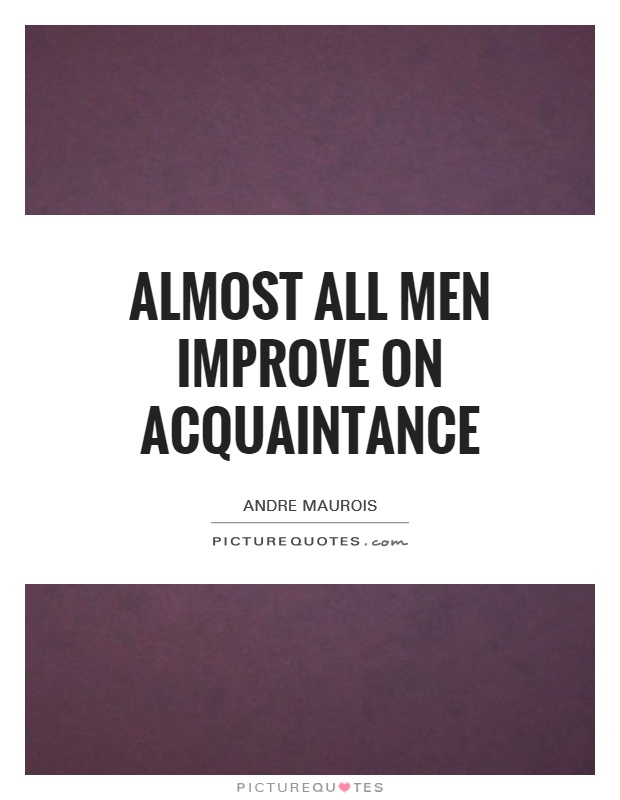 Almost all men improve on acquaintance Picture Quote #1
