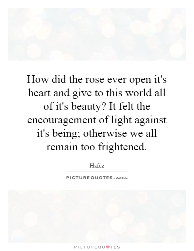 How did the rose ever open it's heart and give to this world all of it's beauty? It felt the encouragement of light against it's being; otherwise we all remain too frightened Picture Quote #1