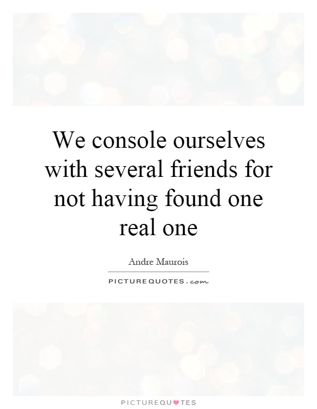 We console ourselves with several friends for not having found one real one Picture Quote #1