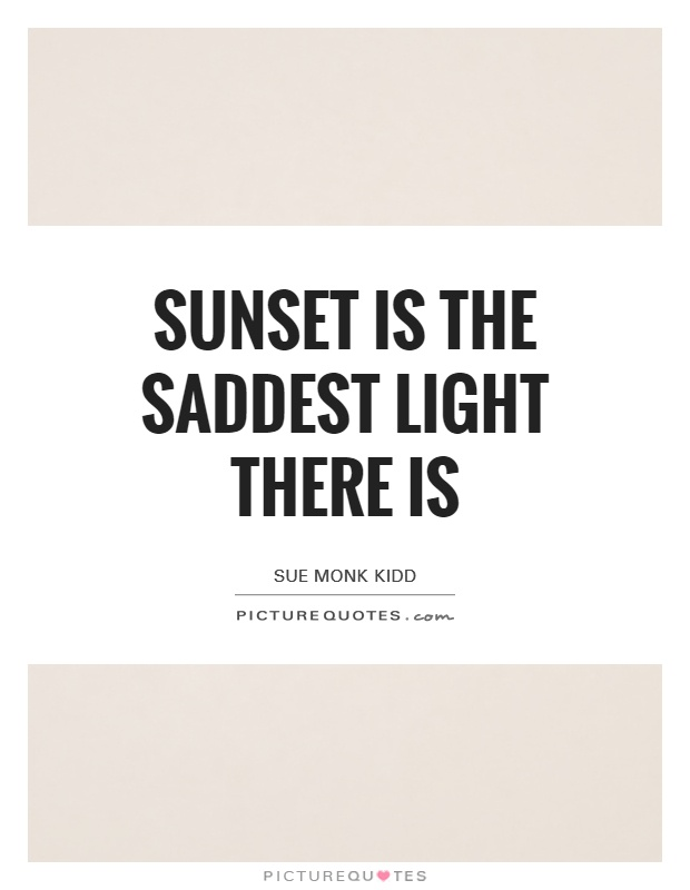 Sunset is the saddest light there is Picture Quote #1