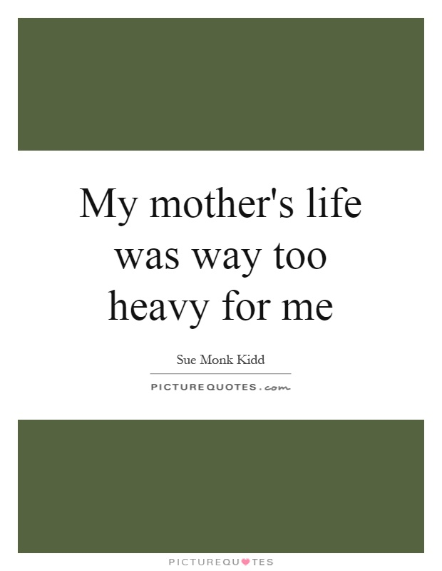My mother's life was way too heavy for me Picture Quote #1