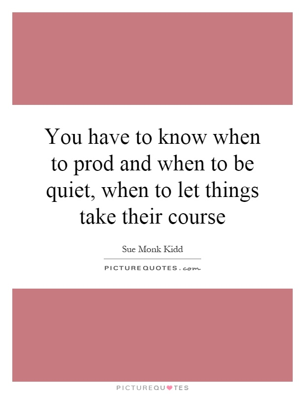 You have to know when to prod and when to be quiet, when to let things take their course Picture Quote #1