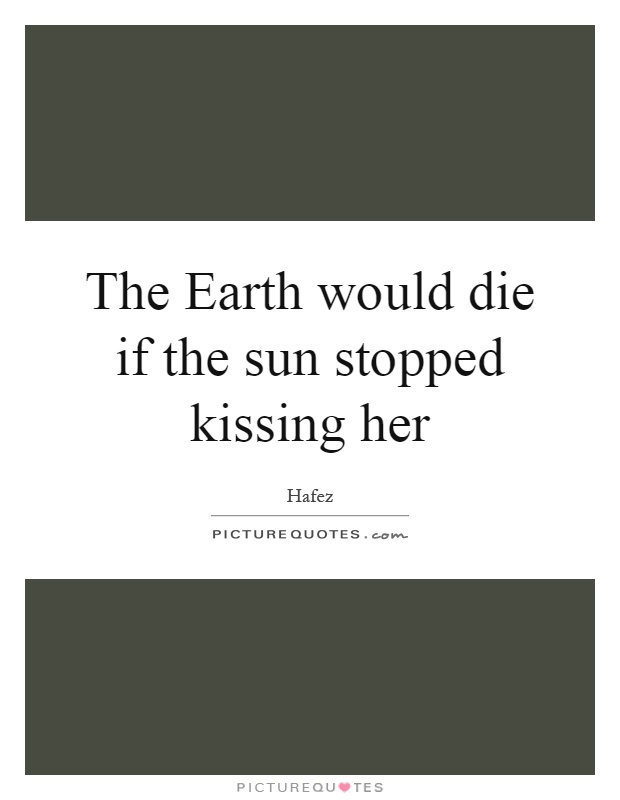 The Earth would die if the sun stopped kissing her Picture Quote #1