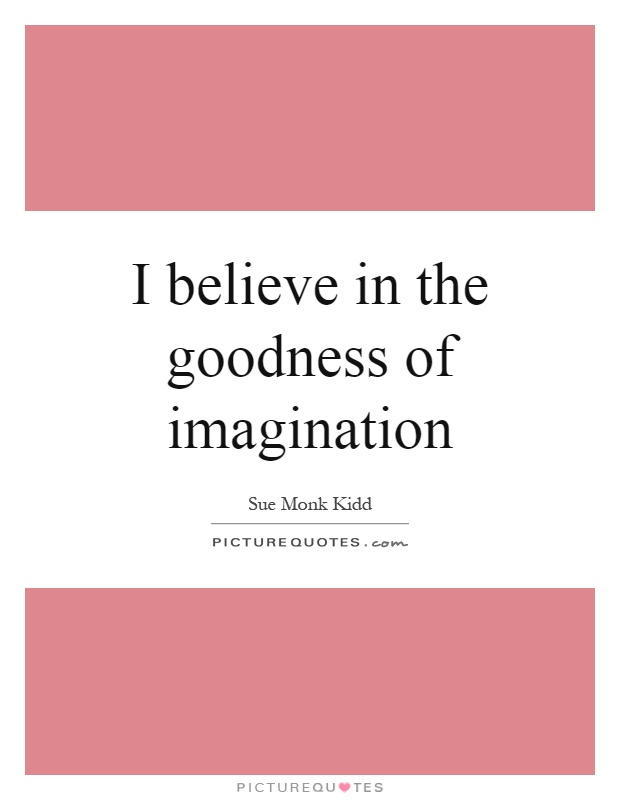 I believe in the goodness of imagination Picture Quote #1