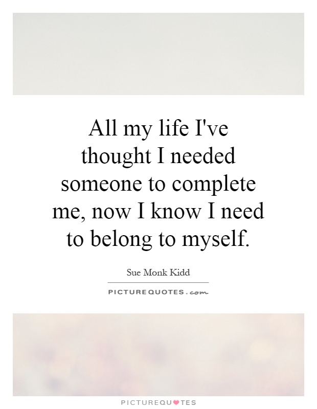 All my life I've thought I needed someone to complete me, now I know I need to belong to myself Picture Quote #1