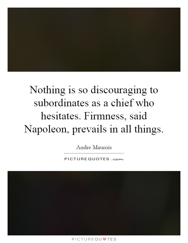 Nothing is so discouraging to subordinates as a chief who hesitates. Firmness, said Napoleon, prevails in all things Picture Quote #1