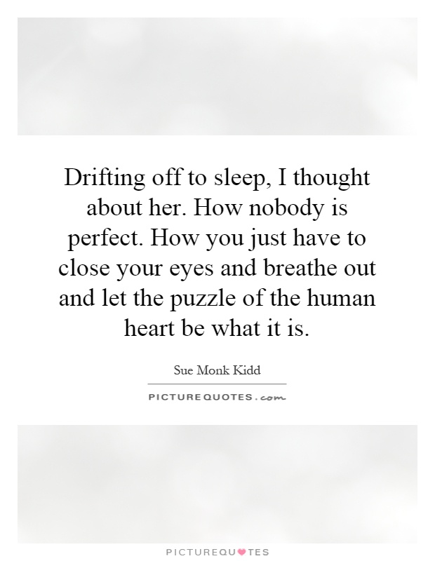 Drifting off to sleep, I thought about her. How nobody is perfect. How you just have to close your eyes and breathe out and let the puzzle of the human heart be what it is Picture Quote #1