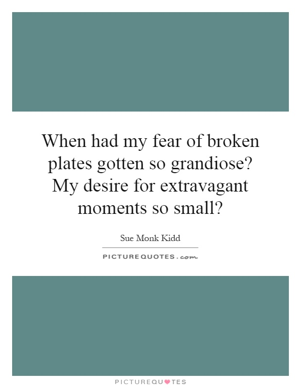 When had my fear of broken plates gotten so grandiose? My desire for extravagant moments so small? Picture Quote #1