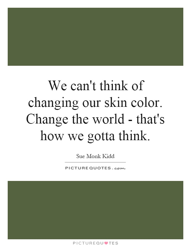We can't think of changing our skin color. Change the world - that's how we gotta think Picture Quote #1