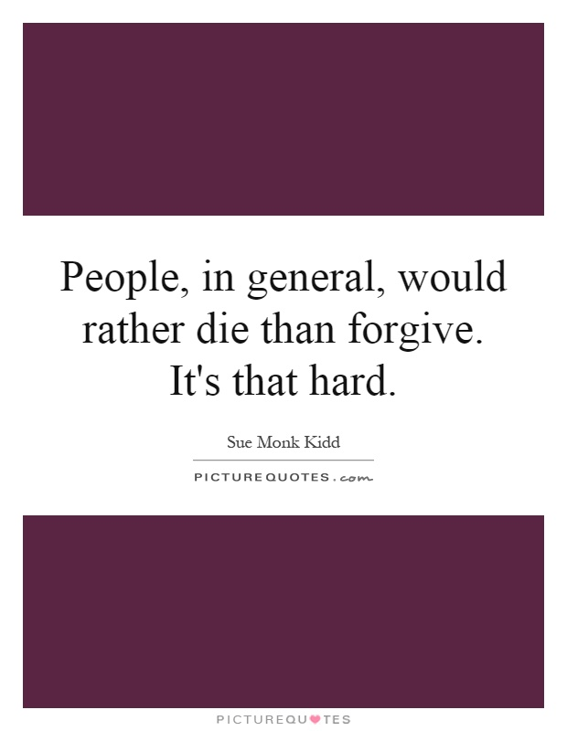 People, in general, would rather die than forgive. It's that hard Picture Quote #1