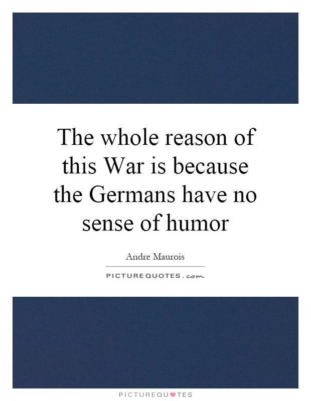 The whole reason of this War is because the Germans have no sense of humor Picture Quote #1