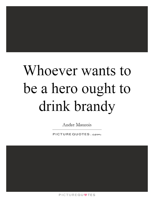 Whoever wants to be a hero ought to drink brandy Picture Quote #1