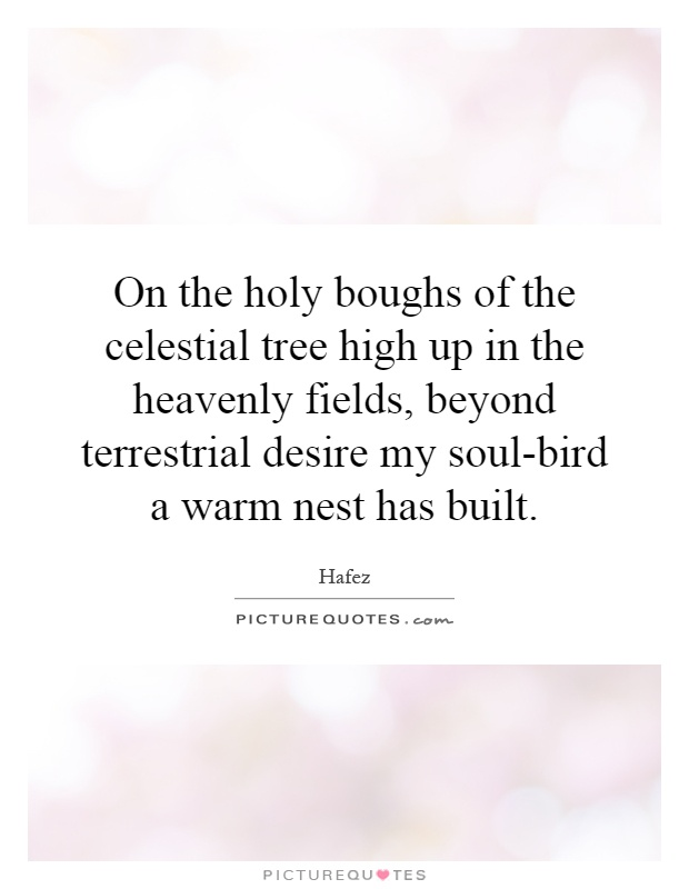 On the holy boughs of the celestial tree high up in the heavenly fields, beyond terrestrial desire my soul-bird a warm nest has built Picture Quote #1