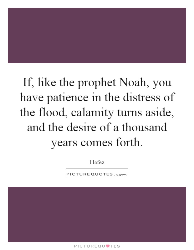 If, like the prophet Noah, you have patience in the distress of the flood, calamity turns aside, and the desire of a thousand years comes forth Picture Quote #1