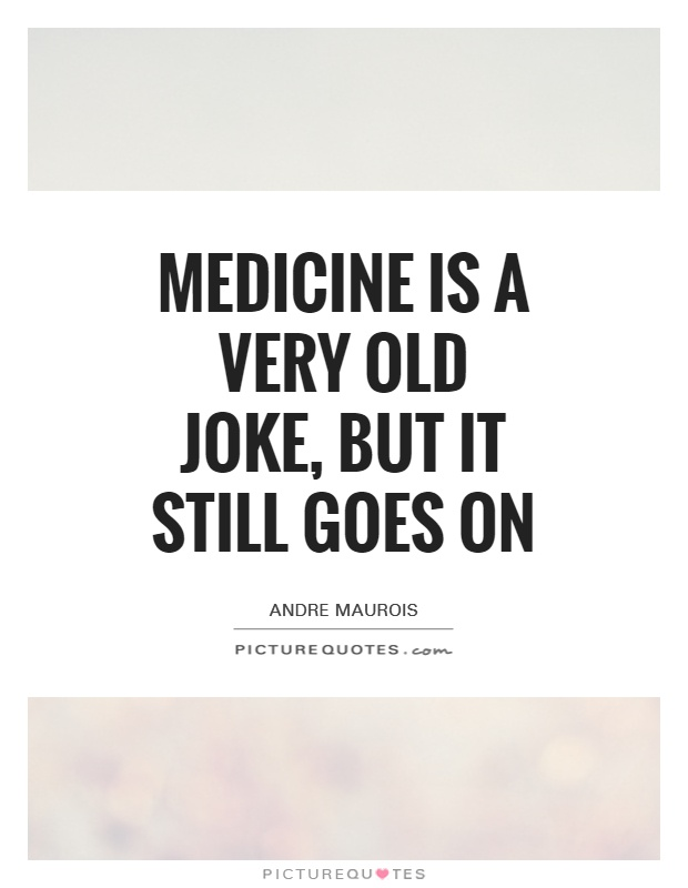 Medicine is a very old joke, but it still goes on Picture Quote #1