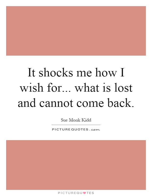 It shocks me how I wish for... what is lost and cannot come back Picture Quote #1