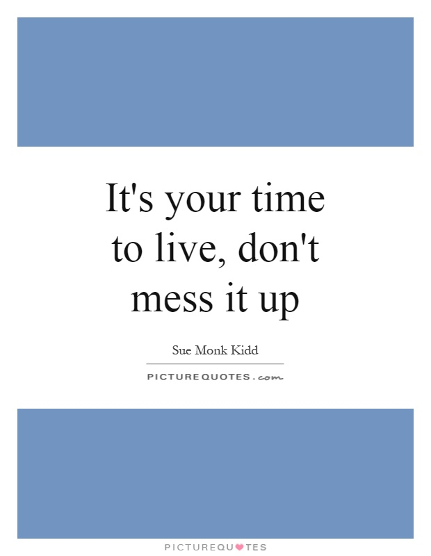 It's your time to live, don't mess it up Picture Quote #1