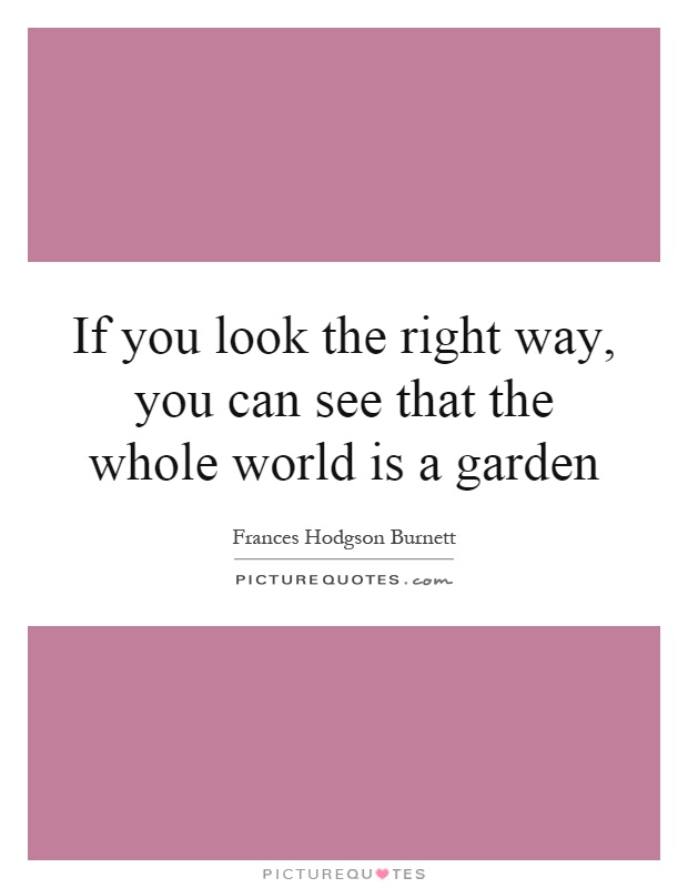 If you look the right way, you can see that the whole world is a garden Picture Quote #1