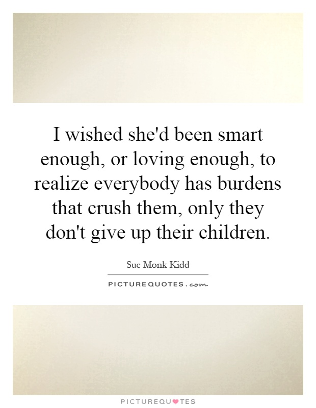 I wished she'd been smart enough, or loving enough, to realize everybody has burdens that crush them, only they don't give up their children Picture Quote #1