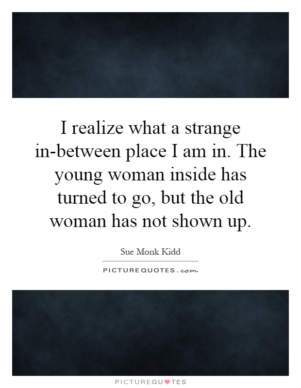 I realize what a strange in-between place I am in. The young woman inside has turned to go, but the old woman has not shown up Picture Quote #1