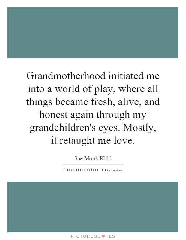 Grandmotherhood initiated me into a world of play, where all things became fresh, alive, and honest again through my grandchildren's eyes. Mostly, it retaught me love Picture Quote #1