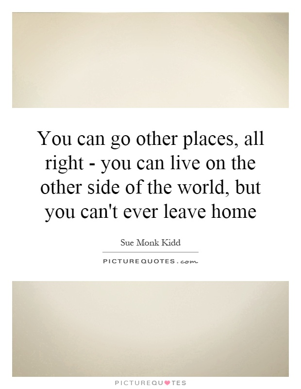 You can go other places, all right - you can live on the other side of the world, but you can't ever leave home Picture Quote #1
