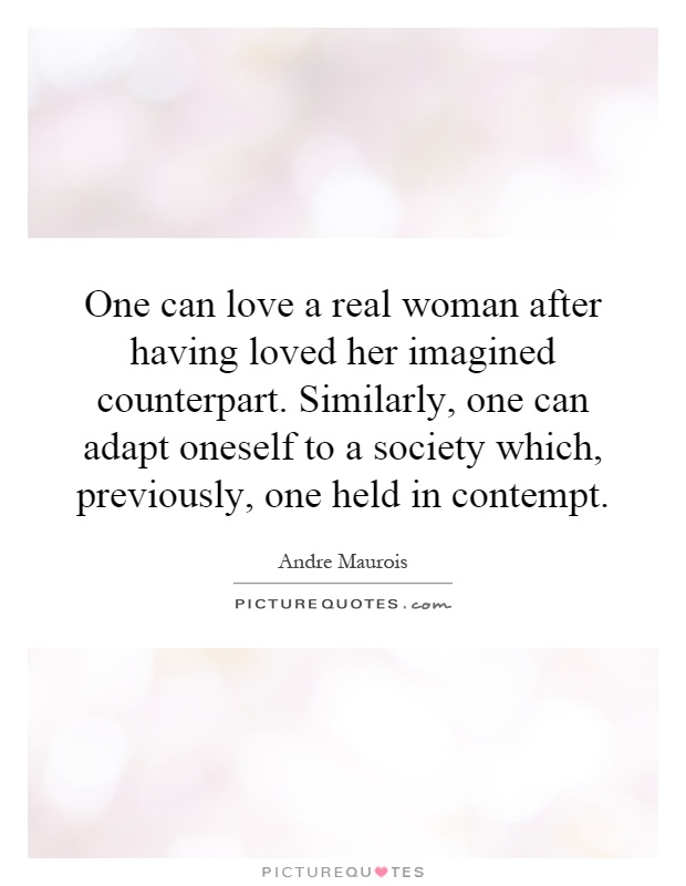 One can love a real woman after having loved her imagined counterpart. Similarly, one can adapt oneself to a society which, previously, one held in contempt Picture Quote #1