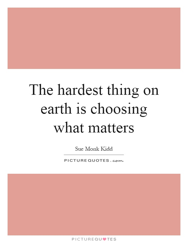 The hardest thing on earth is choosing what matters Picture Quote #1