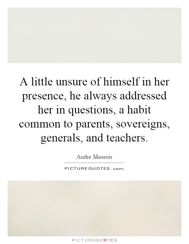 A little unsure of himself in her presence, he always addressed her in questions, a habit common to parents, sovereigns, generals, and teachers Picture Quote #1