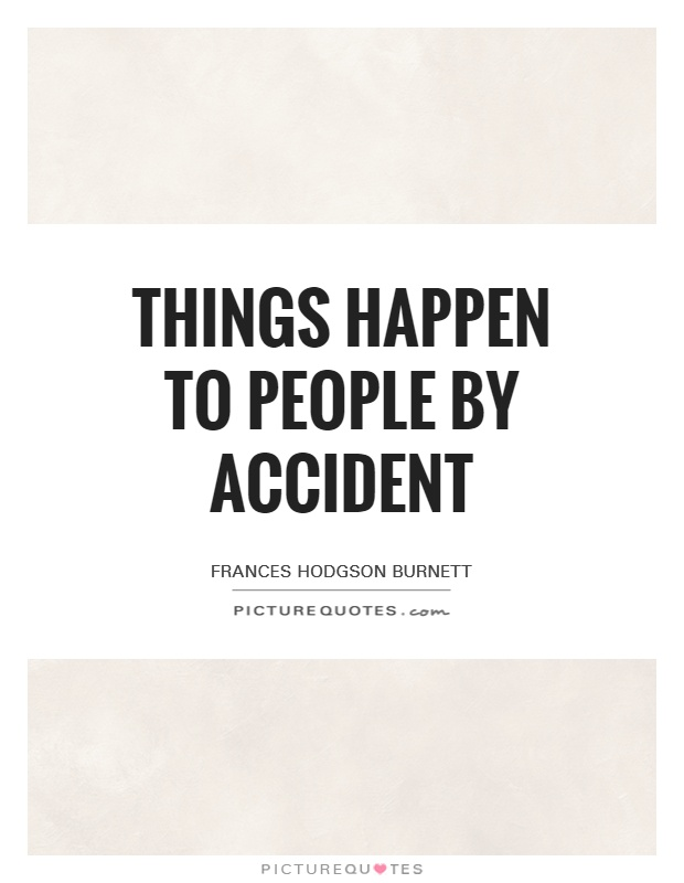 Things happen to people by accident Picture Quote #1