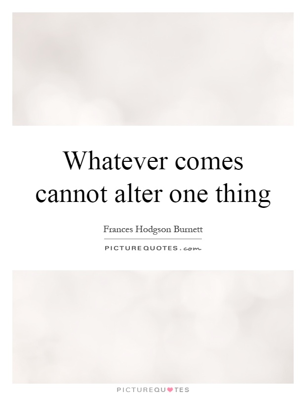 Whatever comes cannot alter one thing Picture Quote #1