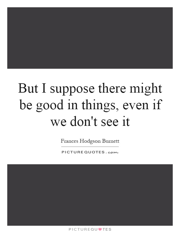 But I suppose there might be good in things, even if we don't see it Picture Quote #1