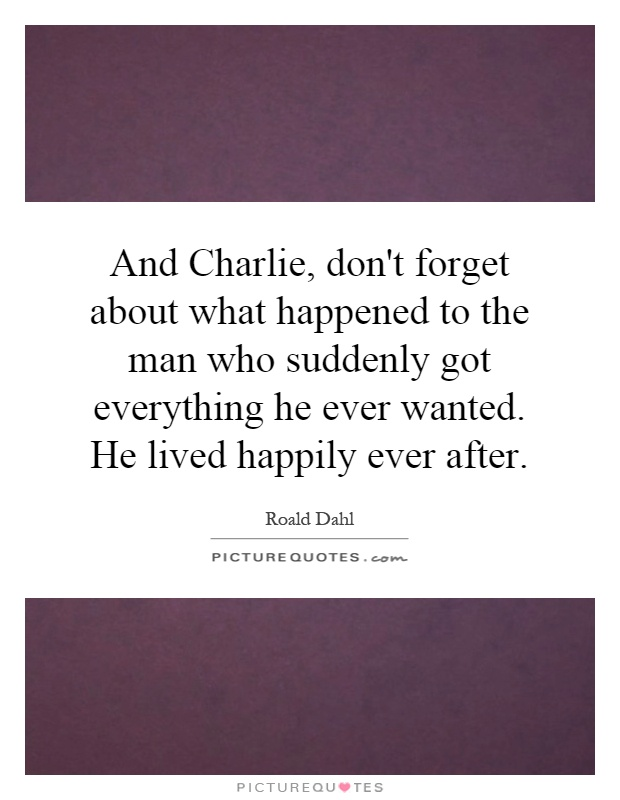 And Charlie, don't forget about what happened to the man who suddenly got everything he ever wanted. He lived happily ever after Picture Quote #1