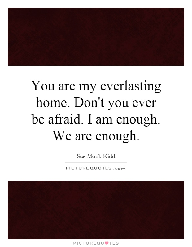 You are my everlasting home. Don't you ever be afraid. I am enough. We are enough Picture Quote #1