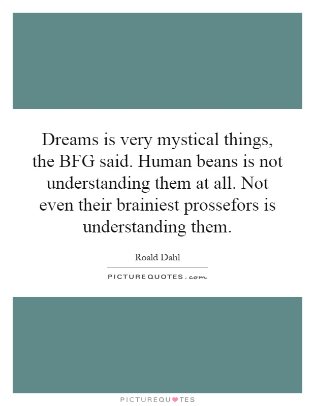 Dreams is very mystical things, the BFG said. Human beans is not understanding them at all. Not even their brainiest prossefors is understanding them Picture Quote #1