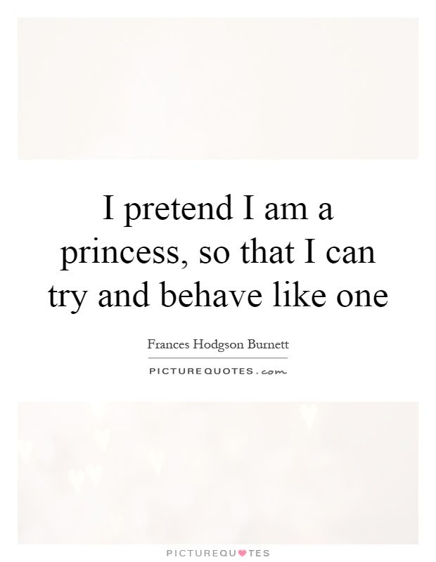 I pretend I am a princess, so that I can try and behave like one Picture Quote #1