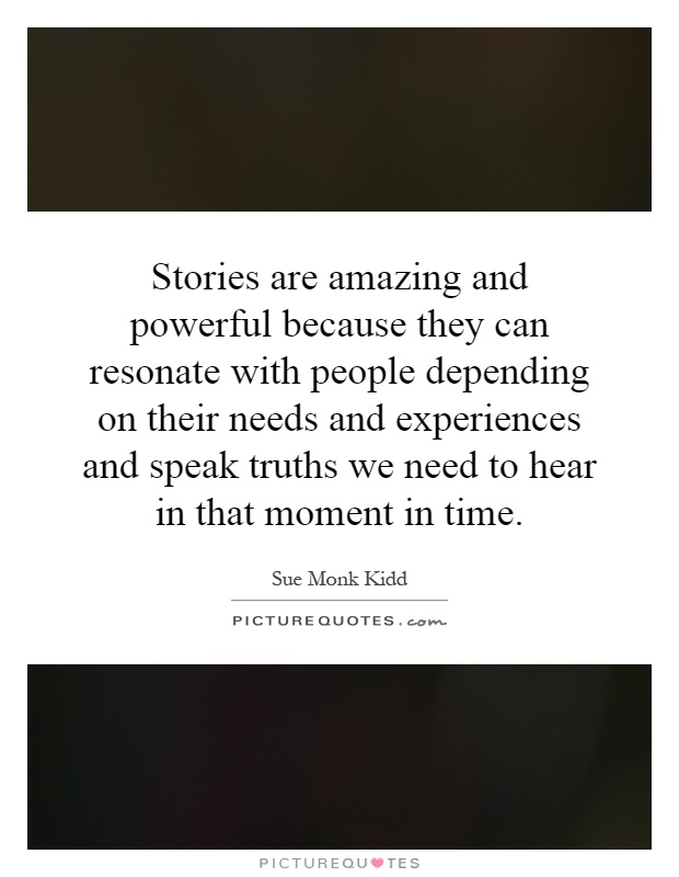 Stories are amazing and powerful because they can resonate with people depending on their needs and experiences and speak truths we need to hear in that moment in time Picture Quote #1