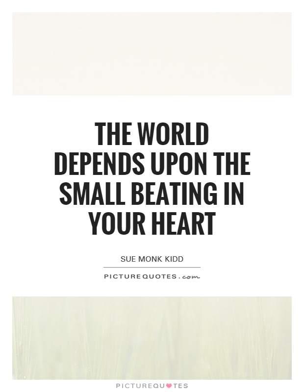 The world depends upon the small beating in your heart Picture Quote #1